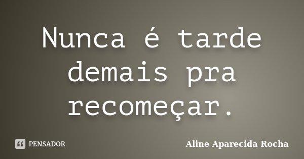 Nunca é tarde demais pra recomeçar.... Frase de Aline Aparecida Rocha.