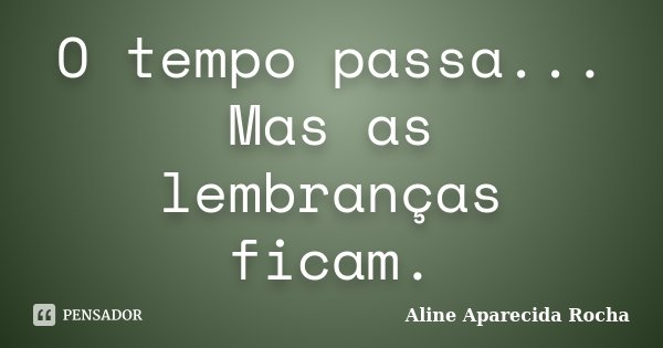 O tempo passa... Mas as lembranças ficam.... Frase de Aline Aparecida Rocha.
