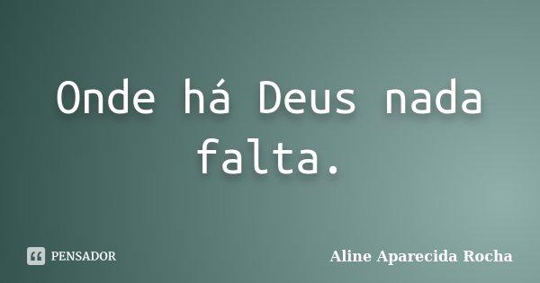 Onde há Deus nada falta.... Frase de Aline Aparecida Rocha.