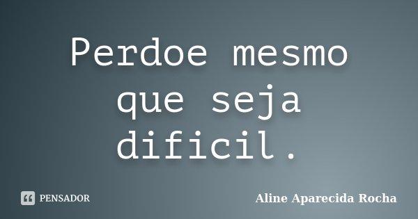 Perdoe mesmo que seja dificil.... Frase de Aline Aparecida Rocha.