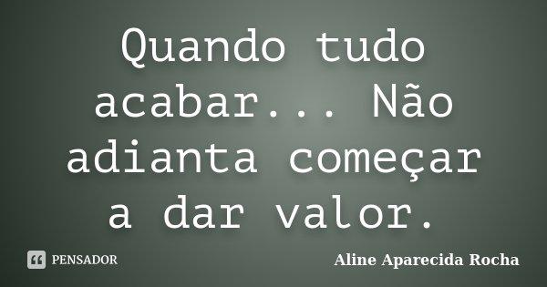 Quando tudo acabar... Não adianta começar a dar valor.... Frase de Aline Aparecida Rocha.
