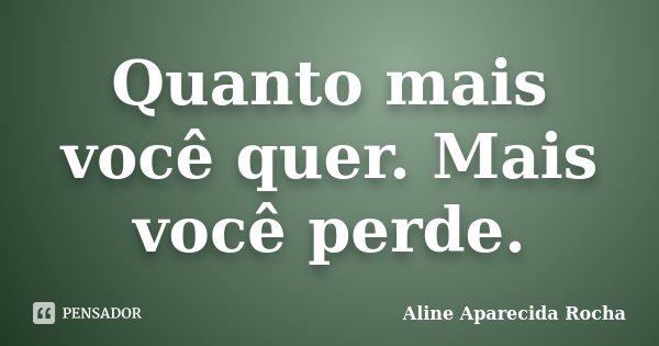 Quanto mais você quer. Mais você perde.... Frase de Aline Aparecida Rocha.