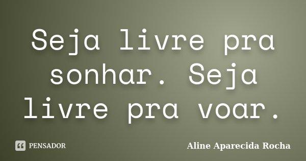 Seja livre pra sonhar. Seja livre pra voar.... Frase de Aline Aparecida Rocha.