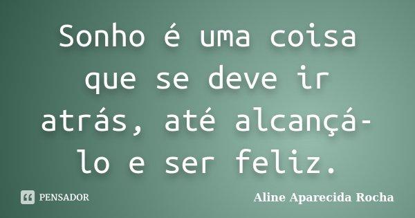 Sonho é uma coisa que se deve ir atrás, até alcançá-lo e ser feliz.... Frase de Aline Aparecida Rocha.