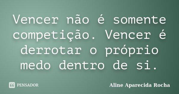 Vencer não é somente competição. Vencer é derrotar o próprio medo dentro de si.... Frase de Aline Aparecida Rocha.