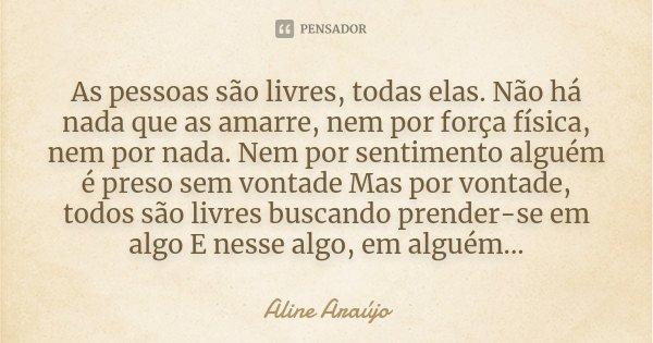 As pessoas são livres, todas elas. Não há nada que as amarre, nem por força física, nem por nada. Nem por sentimento alguém é preso sem vontade Mas por vontade,... Frase de Aline Araújo.