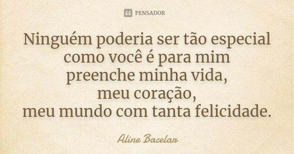 Ninguém poderia ser tão especial como você é para mim preenche minha vida, meu coração, meu mundo com tanta felicidade.... Frase de Aline Bacelar.