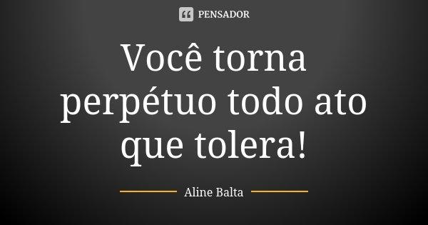 Você torna perpétuo todo ato que tolera!... Frase de Aline Balta.