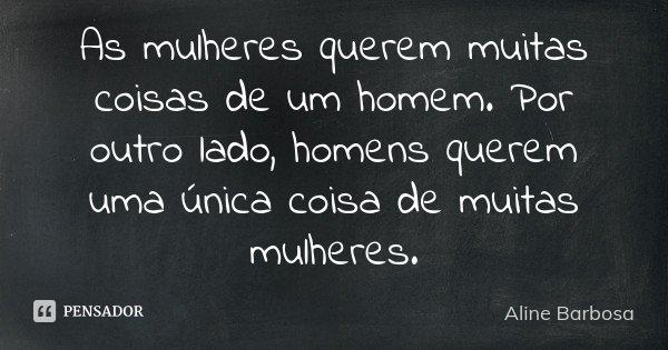 As mulheres querem muitas coisas de um homem. Por outro lado, homens querem uma única coisa de muitas mulheres.... Frase de Aline Barbosa.