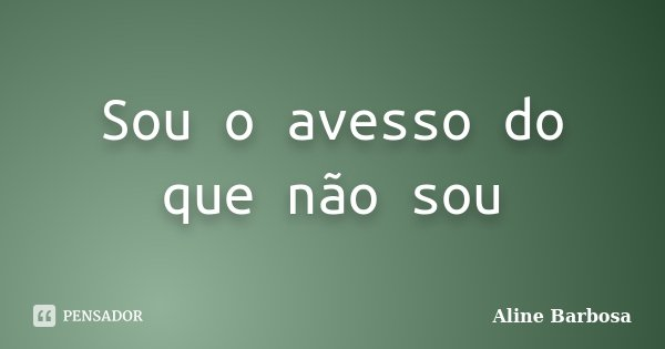 Sou o avesso do que não sou... Frase de Aline Barbosa.