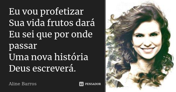 Eu vou profetizar Sua vida frutos dará Eu sei que por onde passar Uma nova história, Deus escreverá.... Frase de Aline Barros.