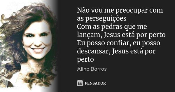 Não vou me preocupar com as perseguições Com as pedras que me lançam, Jesus está por perto Eu posso confiar, eu posso descansar, Jesus está por perto... Frase de Aline Barros.