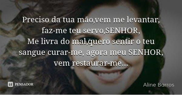 Preciso da tua mão,vem me levantar, faz-me teu servo,SENHOR, Me livra do mal,quero sentir o teu sangue curar-me, agora meu SENHOR, vem restaurar-me...... Frase de Aline Barros.