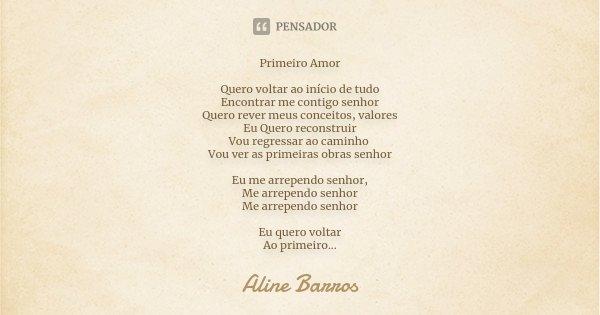 Primeiro Amor Quero voltar ao início de tudo Encontrar me contigo senhor Quero rever meus conceitos, valores Eu Quero reconstruir Vou regressar ao caminho Vou v... Frase de Aline Barros.
