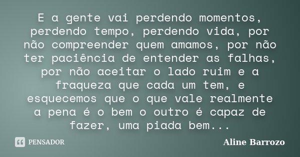 E a gente vai perdendo momentos, perdendo tempo, perdendo vida, por não compreender quem amamos, por não ter paciência de entender as falhas, por não aceitar o ... Frase de Aline Barrozo.