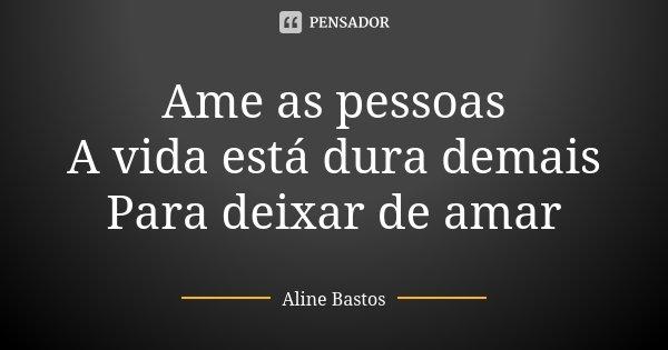 Ame as pessoas A vida está dura demais Para deixar de amar... Frase de Aline Bastos.