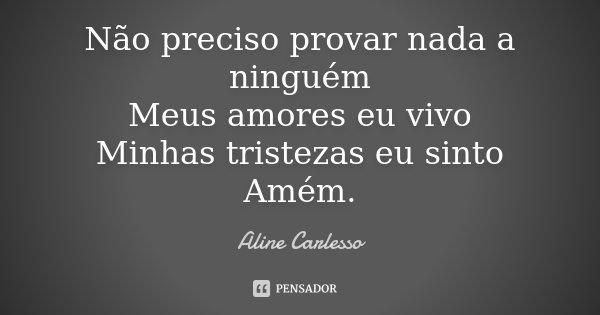 Não preciso provar nada a ninguém Meus amores eu vivo Minhas tristezas eu sinto Amém.... Frase de Aline Carlesso.