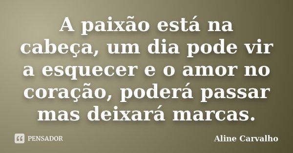 A paixão está na cabeça, um dia pode vir a esquecer e o amor no coração, poderá passar mas deixará marcas.... Frase de Aline Carvalho.