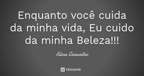 Enquanto você cuida da minha vida, Eu cuido da minha Beleza !!!... Frase de Aline Carvalho.