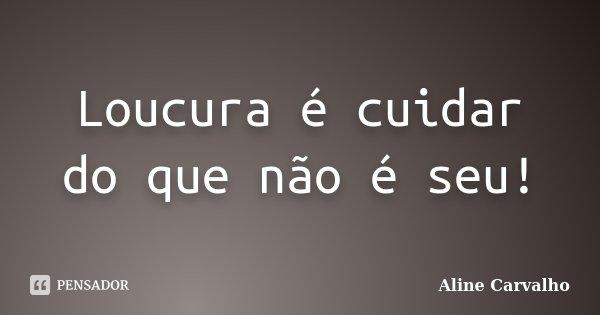 Loucura é cuidar do que não é seu!... Frase de Aline Carvalho.