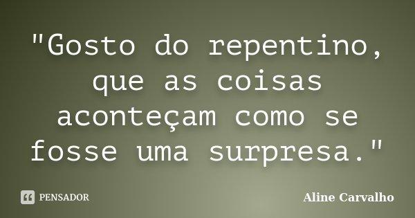 """""""Gosto do repentino, que as coisas aconteçam como se fosse uma surpresa.""""... Frase de Aline Carvalho."""