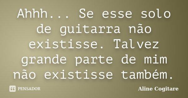 Ahhh... Se esse solo de guitarra não existisse. Talvez grande parte de mim não existisse também.... Frase de Aline Cogitare.