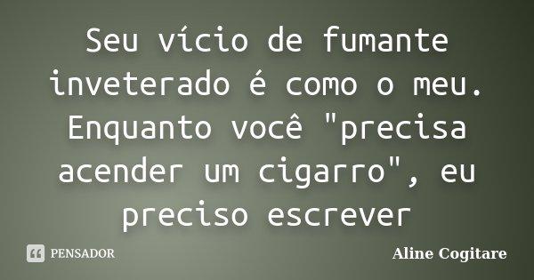 """Seu vício de fumante inveterado é como o meu. Enquanto você """"precisa acender um cigarro"""", eu preciso escrever... Frase de Aline Cogitare."""
