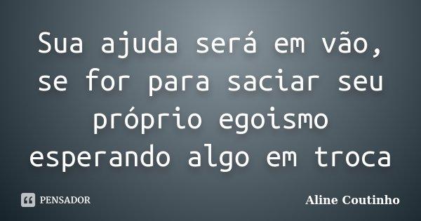 Sua ajuda será em vão, se for para saciar seu próprio egoismo esperando algo em troca... Frase de Aline Coutinho.