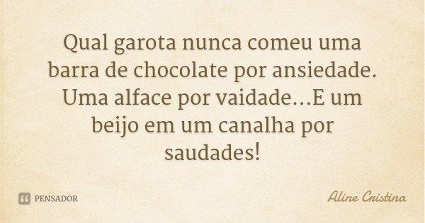 Qual garota nunca comeu uma barra de chocolate por ansiedade. Uma alface por vaidade...E um beijo em um canalha por saudades!... Frase de Aline Cristina.