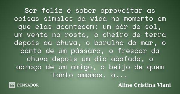 Ser feliz é saber aproveitar as coisas simples da vida no momento em que elas acontecem: um pôr de sol, um vento no rosto, o cheiro de terra depois da chuva, o ... Frase de Aline Cristina Viani.