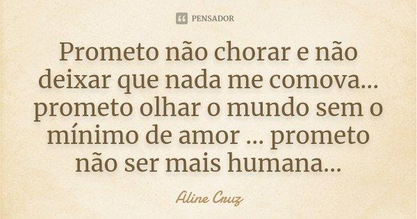 Prometo não chorar e não deixar que nada me comova... prometo olhar o mundo sem o mínimo de amor ... prometo não ser mais humana...... Frase de Aline Cruz.