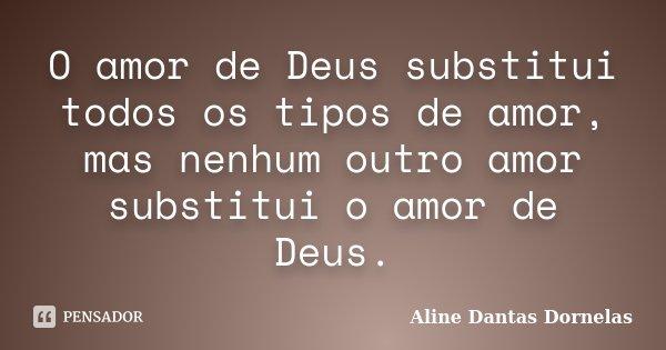 O amor de Deus substitui todos os tipos de amor, mas nenhum outro amor substitui o amor de Deus.... Frase de Aline Dantas Dornelas.