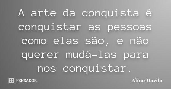 A arte da conquista é conquistar as pessoas como elas são, e não querer mudá-las para nos conquistar.... Frase de Aline Davila.