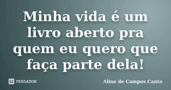 Minha vida é um livro aberto pra quem eu quero que faça parte dela!... Frase de Aline de Campos Canto.