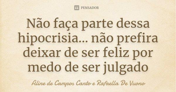 Não faça parte dessa hipocrisia... não prefira deixar de ser feliz por medo de ser julgado... Frase de Aline de Campos Canto e Rafaella De Vuono.