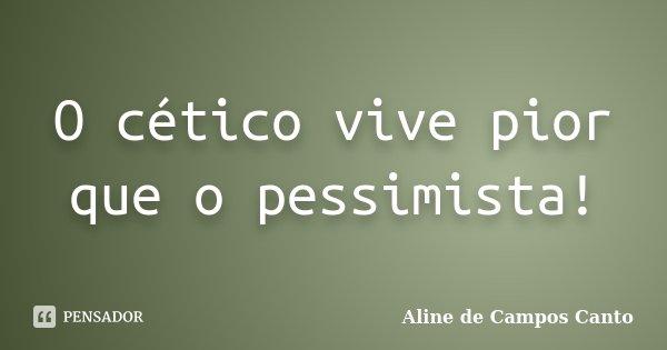 O cético vive pior que o pessimista!... Frase de Aline de Campos Canto.