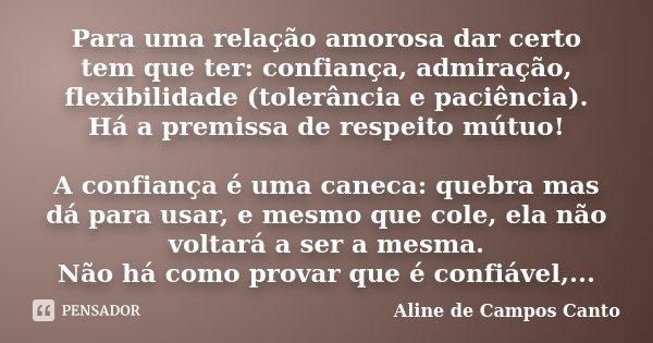Para uma relação amorosa dar certo tem que ter: confiança, admiração, flexibilidade (tolerância e paciência). Há a premissa de respeito mútuo! A confiança é uma... Frase de Aline de Campos Canto.
