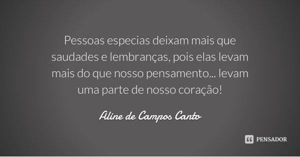 Pessoas especias deixam mais que saudades e lembranças, pois elas levam mais do que nosso pensamento... levam uma parte de nosso coração!... Frase de Aline de Campos Canto.