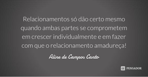 Relacionamentos só dão certo mesmo quando ambas partes se comprometem em crescer individualmente e em fazer com que o relacionamento amadureça!... Frase de Aline de Campos Canto.