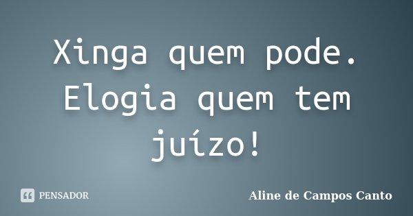 Xinga quem pode. Elogia quem tem juízo!... Frase de Aline de Campos Canto.