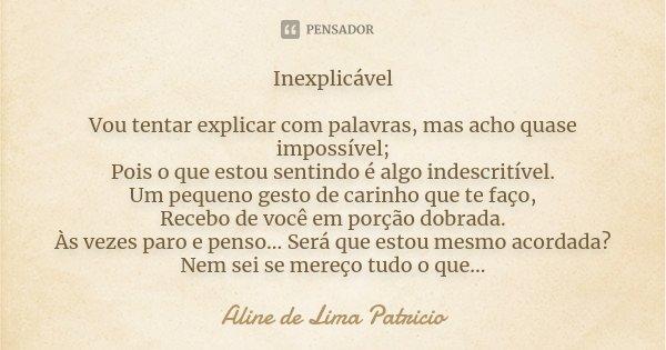 **Inexplicável** Vou tentar explicar com palavras,mais acho quase impossível; Pois o que estou sentindo é algo indescritível. Um pequeno gesto de carinho que te... Frase de Aline de Lima Patricio.