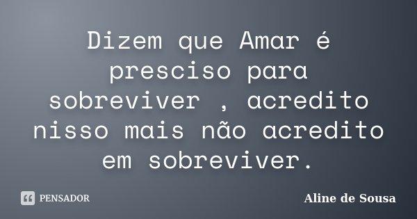 Dizem que Amar é presciso para sobreviver , acredito nisso mais não acredito em sobreviver.... Frase de Aline de Sousa.