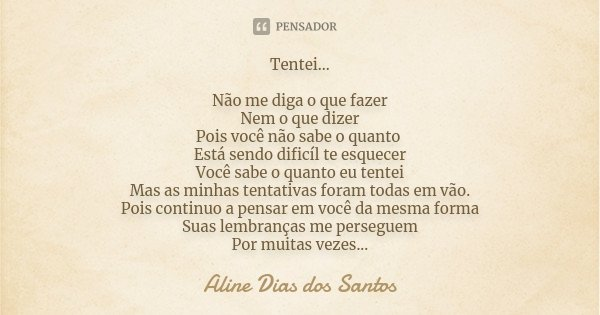 Tentei... Não me diga o que fazer Nem o que dizer Pois você não sabe o quanto Está sendo dificíl te esquecer Você sabe o quanto eu tentei Mas as minhas tentativ... Frase de Aline Dias dos Santos.