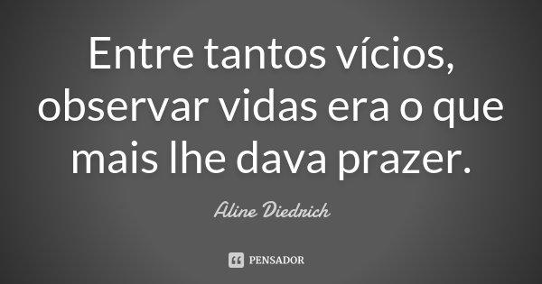 Entre tantos vícios, observar vidas era o que mais lhe dava prazer.... Frase de Aline Diedrich.