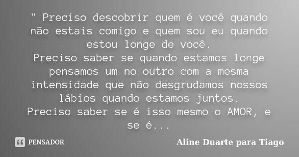 """"""" Preciso descobrir quem é você quando não estais comigo e quem sou eu quando estou longe de você. Preciso saber se quando estamos longe pensamos um no out... Frase de Aline Duarte para Tiago."""