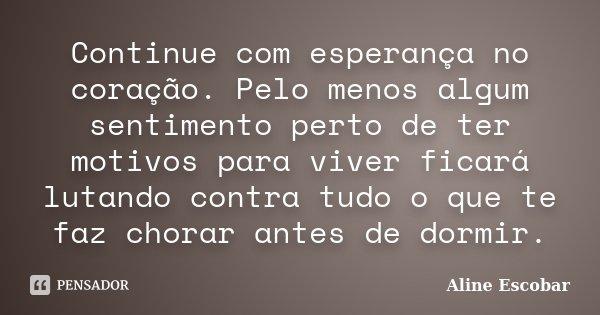 Continue com esperança no coração. Pelo menos algum sentimento perto de ter motivos para viver ficará lutando contra tudo o que te faz chorar antes de dormir.... Frase de Aline Escobar.