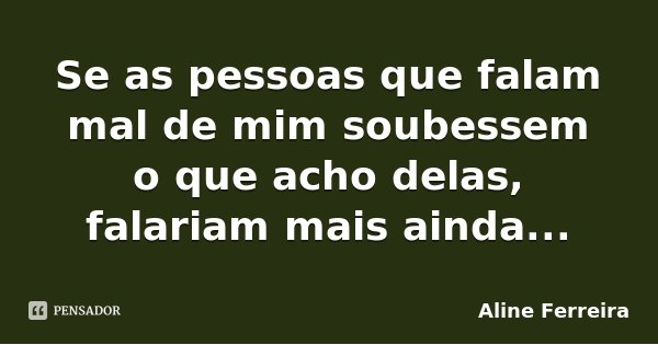 Se as pessoas que falam mal de mim soubessem o que acho delas, falariam mais ainda...... Frase de Aline Ferreira.