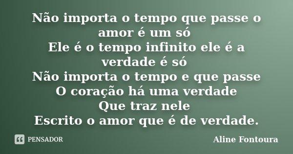 Não importa o tempo que passe o amor é um só Ele é o tempo infinito ele é a verdade é só Não importa o tempo e que passe O coração há uma verdade Que traz nele ... Frase de Aline Fontoura.