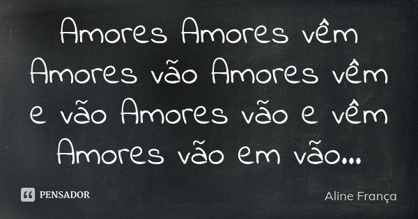 Amores Amores vêm Amores vão Amores vêm e vão Amores vão e vêm Amores vão em vão...... Frase de Aline França.