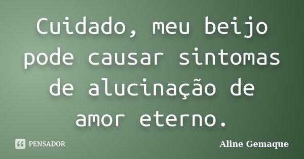 Cuidado, meu beijo pode causar sintomas de alucinação de amor eterno.... Frase de Aline Gemaque.